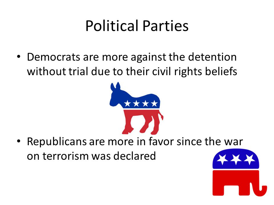 Political Parties Democrats are more against the detention without trial due to their civil rights beliefs Republicans are more in favor since the war on terrorism was declared