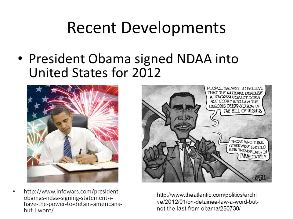 Recent Developments President Obama signed NDAA into United States for 2012 http://www.infowars.com/president- obamas-ndaa-signing-statement-i- have-the-power-to-detain-americans- but-i-wont/ http://www.theatlantic.com/politics/archi ve/2012/01/on-detainee-law-a-word-but- not-the-last-from-obama/250730/