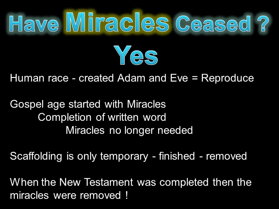 Human race - created Adam and Eve = Reproduce Gospel age started with Miracles Completion of written word Miracles no longer needed Scaffolding is only temporary - finished - removed When the New Testament was completed then the miracles were removed !