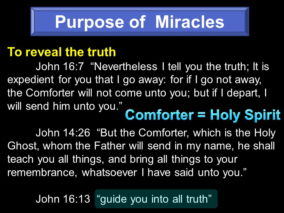 Purpose of Miracles To reveal the truth John 16:7 Nevertheless I tell you the truth; It is expedient for you that I go away: for if I go not away, the Comforter will not come unto you; but if I depart, I will send him unto you. John 14:26 But the Comforter, which is the Holy Ghost, whom the Father will send in my name, he shall teach you all things, and bring all things to your remembrance, whatsoever I have said unto you. John 16:13 guide you into all truth