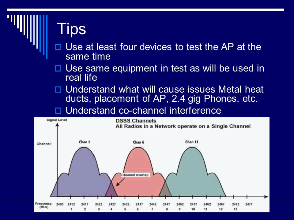 Tips  Use at least four devices to test the AP at the same time  Use same equipment in test as will be used in real life  Understand what will caus