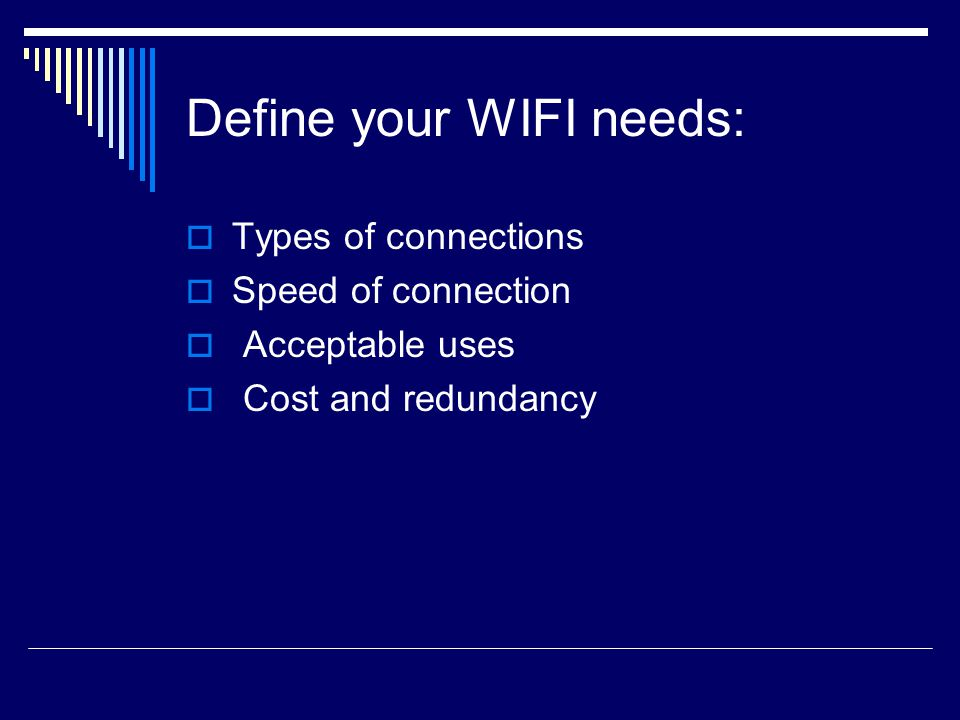 Define your WIFI needs:  Types of connections  Speed of connection  Acceptable uses  Cost and redundancy
