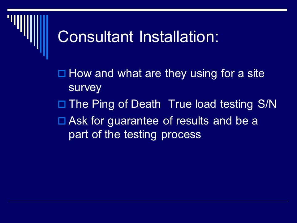 Consultant Installation:  How and what are they using for a site survey  The Ping of Death ­ True load testing S/N  Ask for guarantee of results an