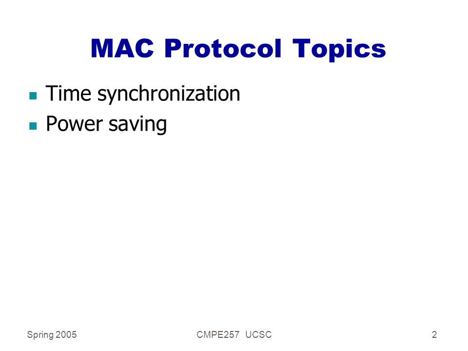 Spring 2005CMPE257 UCSC2 MAC Protocol Topics n Time synchronization n Power saving
