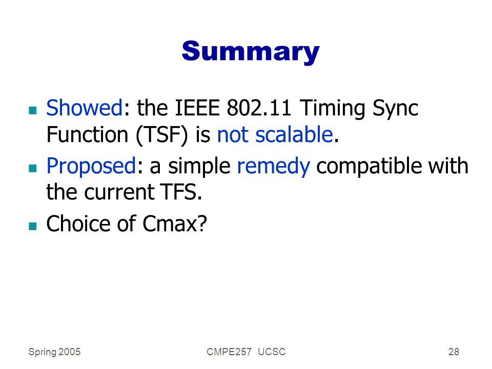 Spring 2005CMPE257 UCSC28 Summary n Showed: the IEEE 802.11 Timing Sync Function (TSF) is not scalable. n Proposed: a simple remedy compatible with th