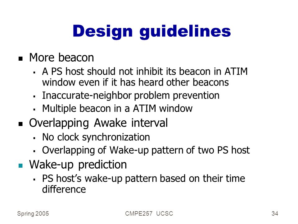 Spring 2005CMPE257 UCSC34 Design guidelines n More beacon  A PS host should not inhibit its beacon in ATIM window even if it has heard other beacons