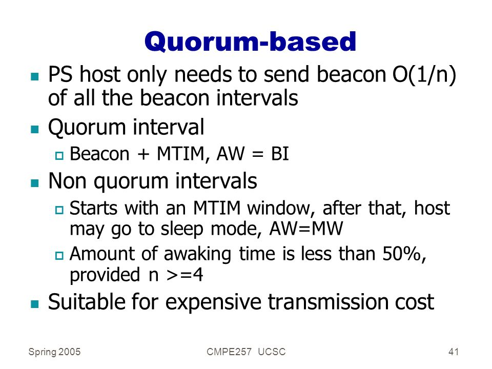 Spring 2005CMPE257 UCSC41 Quorum-based n PS host only needs to send beacon O(1/n) of all the beacon intervals n Quorum interval p Beacon + MTIM, AW = BI n Non quorum intervals p Starts with an MTIM window, after that, host may go to sleep mode, AW=MW p Amount of awaking time is less than 50%, provided n >=4 n Suitable for expensive transmission cost