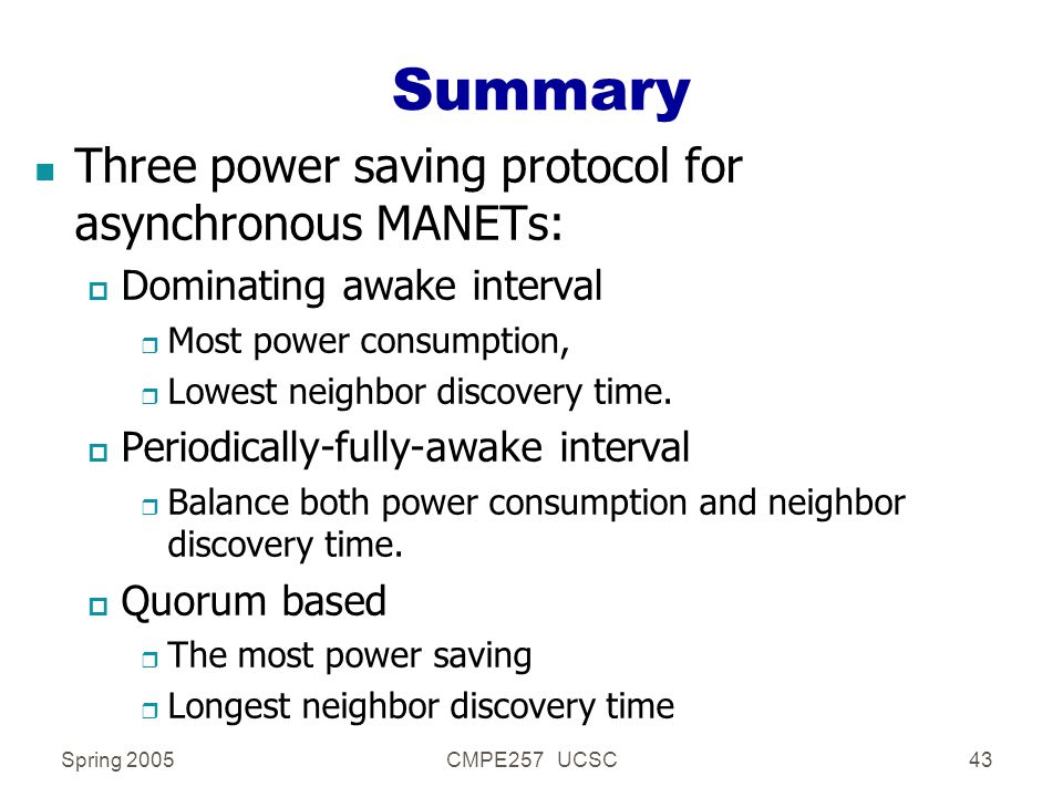 Spring 2005CMPE257 UCSC43 Summary n Three power saving protocol for asynchronous MANETs: p Dominating awake interval r Most power consumption, r Lowest neighbor discovery time.