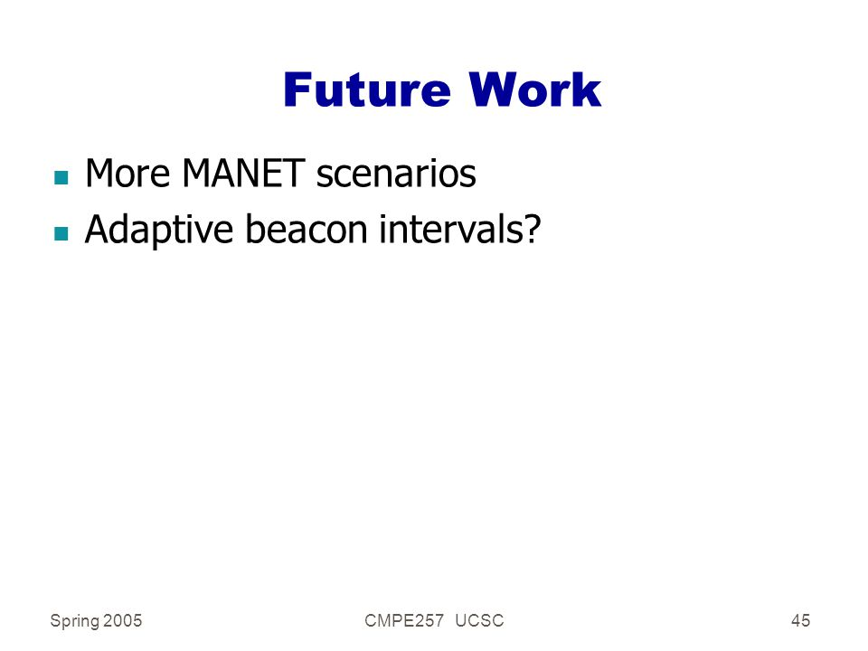 Spring 2005CMPE257 UCSC45 Future Work n More MANET scenarios n Adaptive beacon intervals?