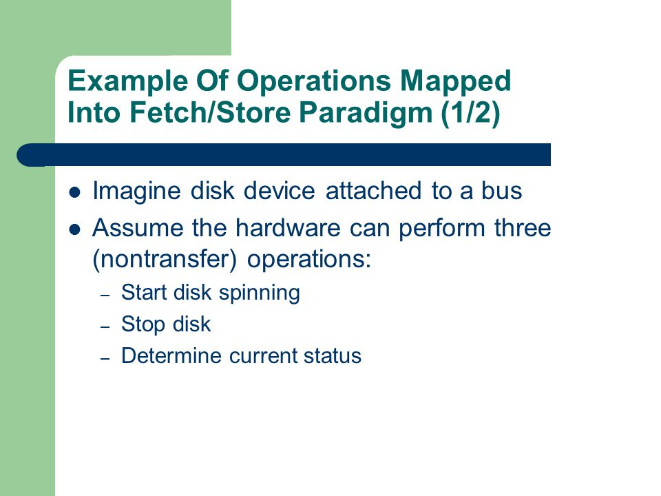 Example Of Operations Mapped Into Fetch/Store Paradigm (1/2) Imagine disk device attached to a bus Assume the hardware can perform three (nontransfer)