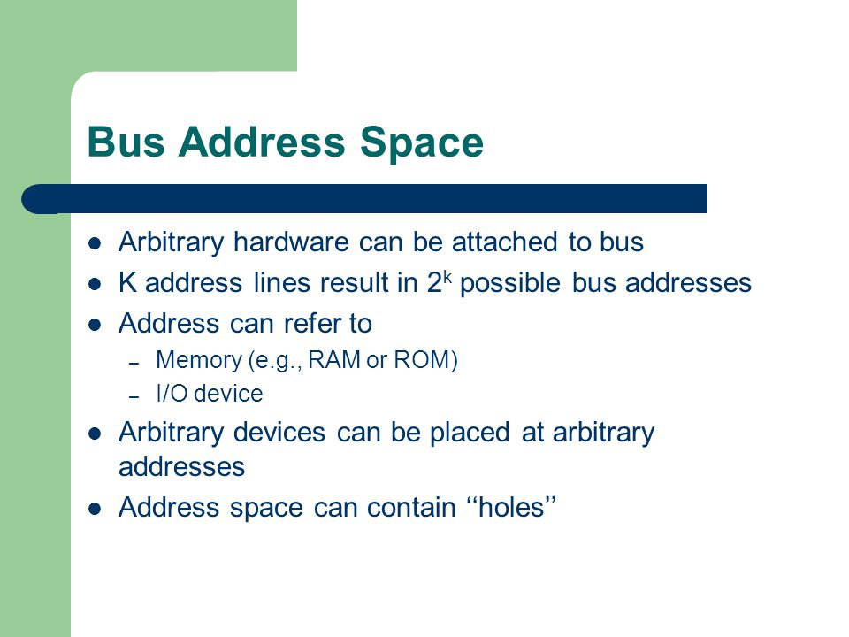 Bus Address Space Arbitrary hardware can be attached to bus K address lines result in 2 k possible bus addresses Address can refer to – Memory (e.g., RAM or ROM) – I/O device Arbitrary devices can be placed at arbitrary addresses Address space can contain ''holes''
