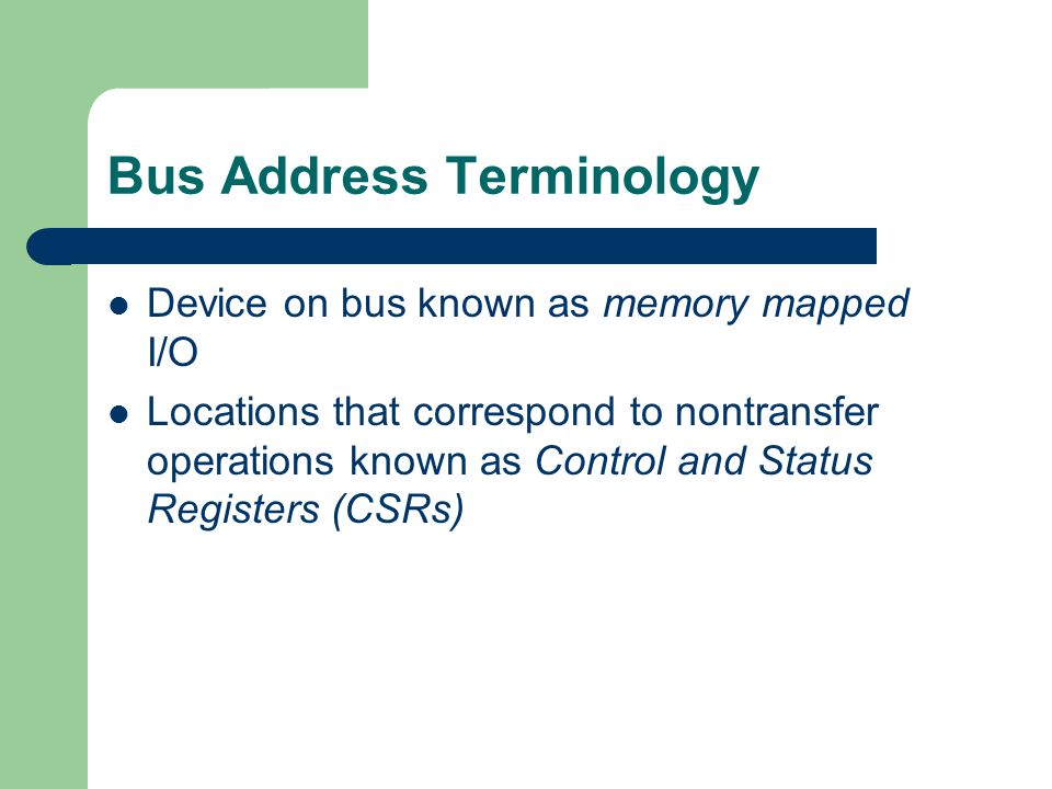 Bus Address Terminology Device on bus known as memory mapped I/O Locations that correspond to nontransfer operations known as Control and Status Regis
