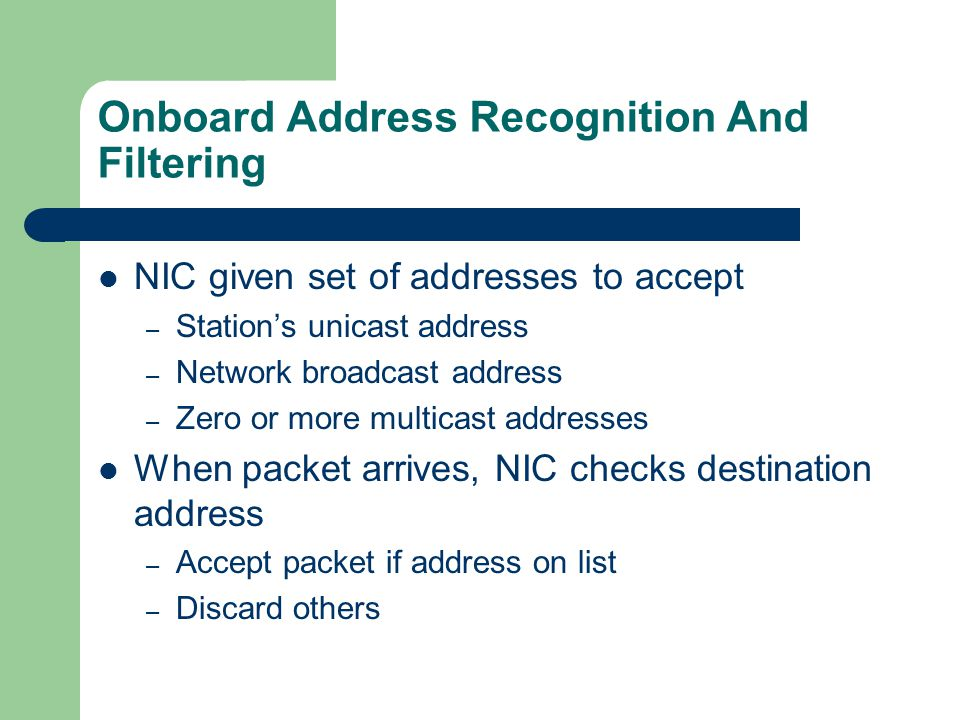 Onboard Address Recognition And Filtering NIC given set of addresses to accept – Station's unicast address – Network broadcast address – Zero or more multicast addresses When packet arrives, NIC checks destination address – Accept packet if address on list – Discard others