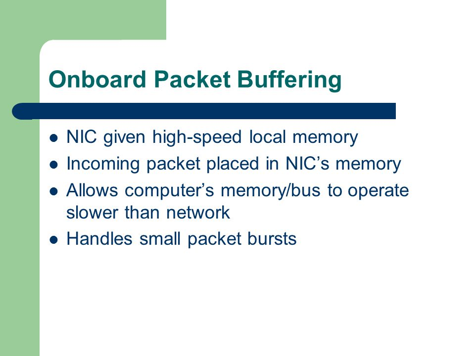 Onboard Packet Buffering NIC given high-speed local memory Incoming packet placed in NIC's memory Allows computer's memory/bus to operate slower than network Handles small packet bursts