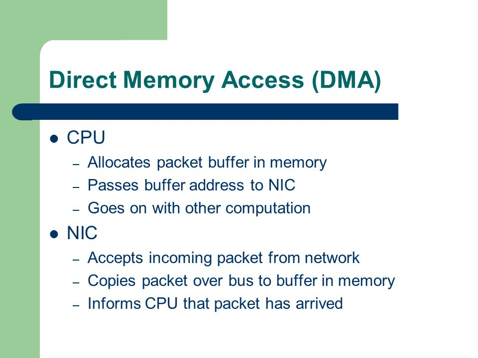 Direct Memory Access (DMA) CPU – Allocates packet buffer in memory – Passes buffer address to NIC – Goes on with other computation NIC – Accepts incoming packet from network – Copies packet over bus to buffer in memory – Informs CPU that packet has arrived