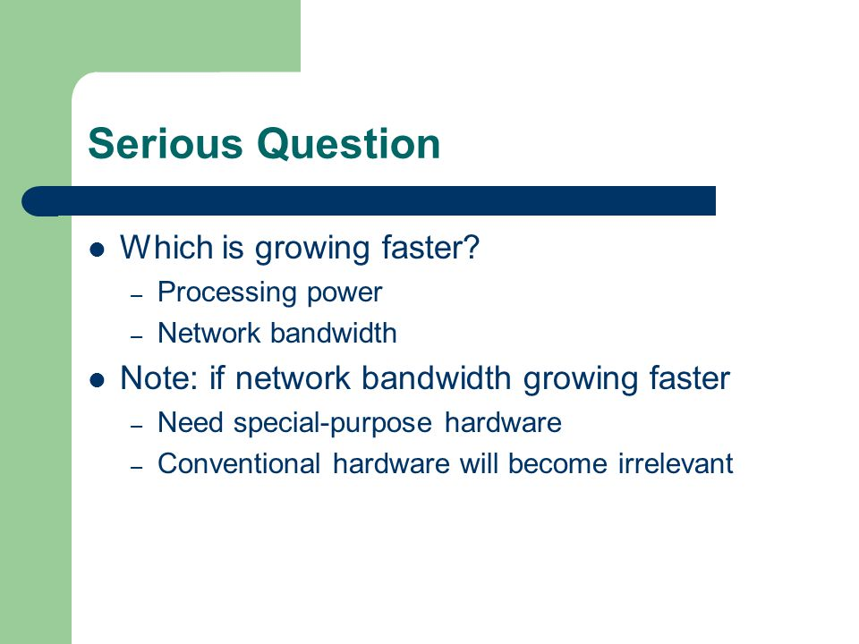 Serious Question Which is growing faster? – Processing power – Network bandwidth Note: if network bandwidth growing faster – Need special-purpose hard