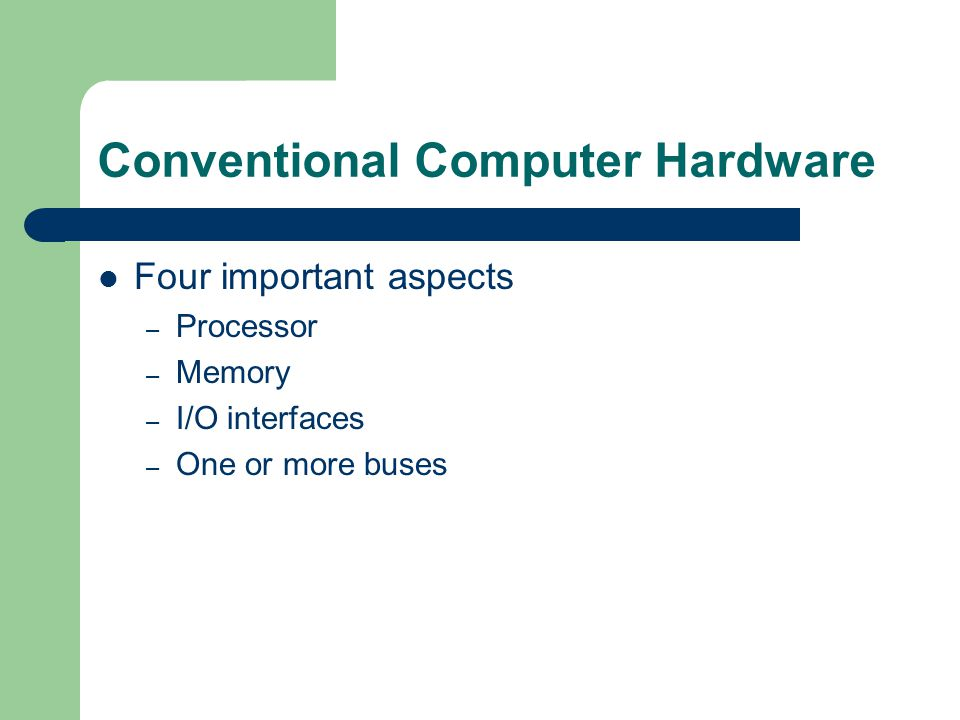 Conventional Computer Hardware Four important aspects – Processor – Memory – I/O interfaces – One or more buses
