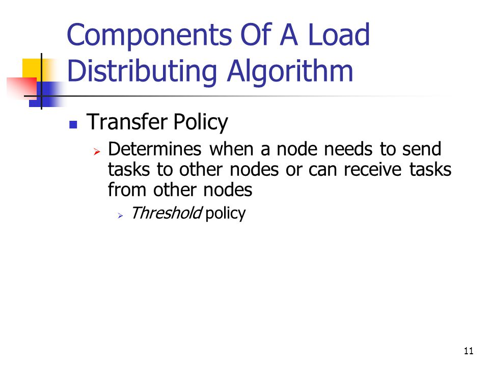 11 Components Of A Load Distributing Algorithm Transfer Policy  Determines when a node needs to send tasks to other nodes or can receive tasks from other nodes  Threshold policy