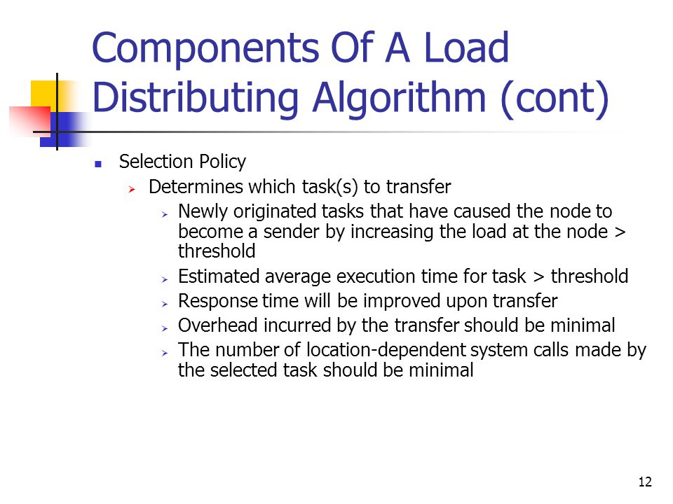 12 Components Of A Load Distributing Algorithm (cont) Selection Policy  Determines which task(s) to transfer  Newly originated tasks that have caused the node to become a sender by increasing the load at the node > threshold  Estimated average execution time for task > threshold  Response time will be improved upon transfer  Overhead incurred by the transfer should be minimal  The number of location-dependent system calls made by the selected task should be minimal