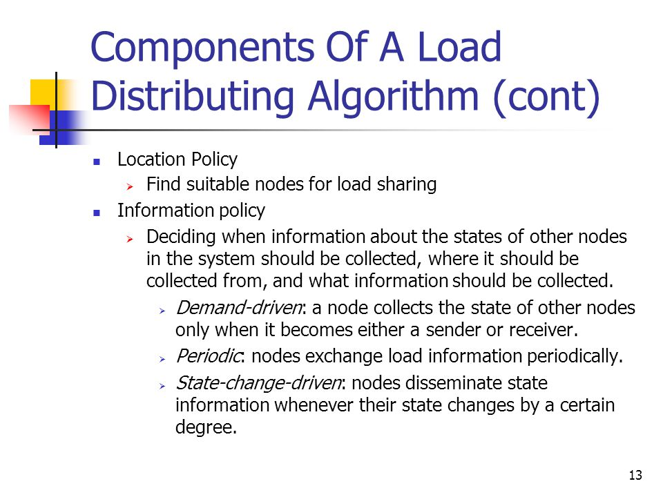 13 Components Of A Load Distributing Algorithm (cont) Location Policy  Find suitable nodes for load sharing Information policy  Deciding when information about the states of other nodes in the system should be collected, where it should be collected from, and what information should be collected.