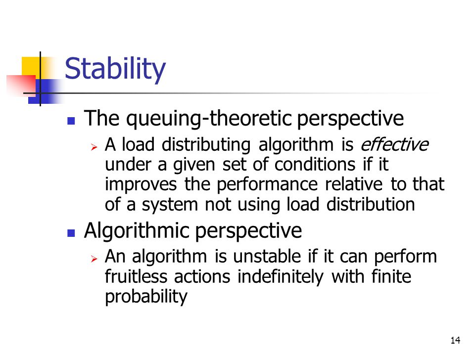14 Stability The queuing-theoretic perspective  A load distributing algorithm is effective under a given set of conditions if it improves the perform