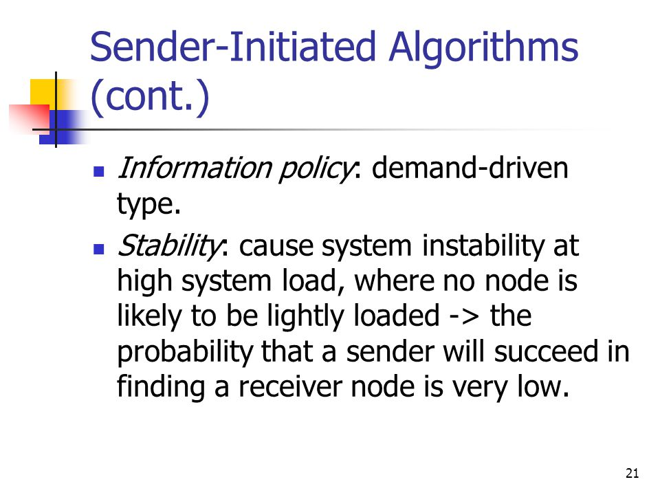 21 Sender-Initiated Algorithms (cont.) Information policy: demand-driven type. Stability: cause system instability at high system load, where no node