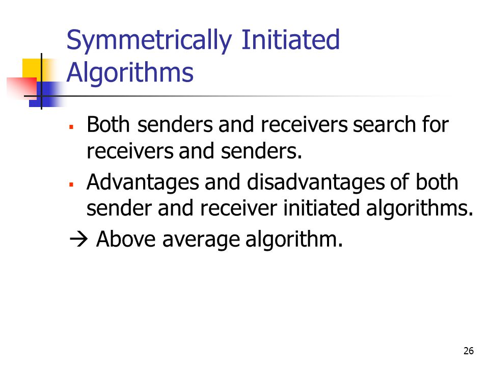 26 Symmetrically Initiated Algorithms  Both senders and receivers search for receivers and senders.  Advantages and disadvantages of both sender and