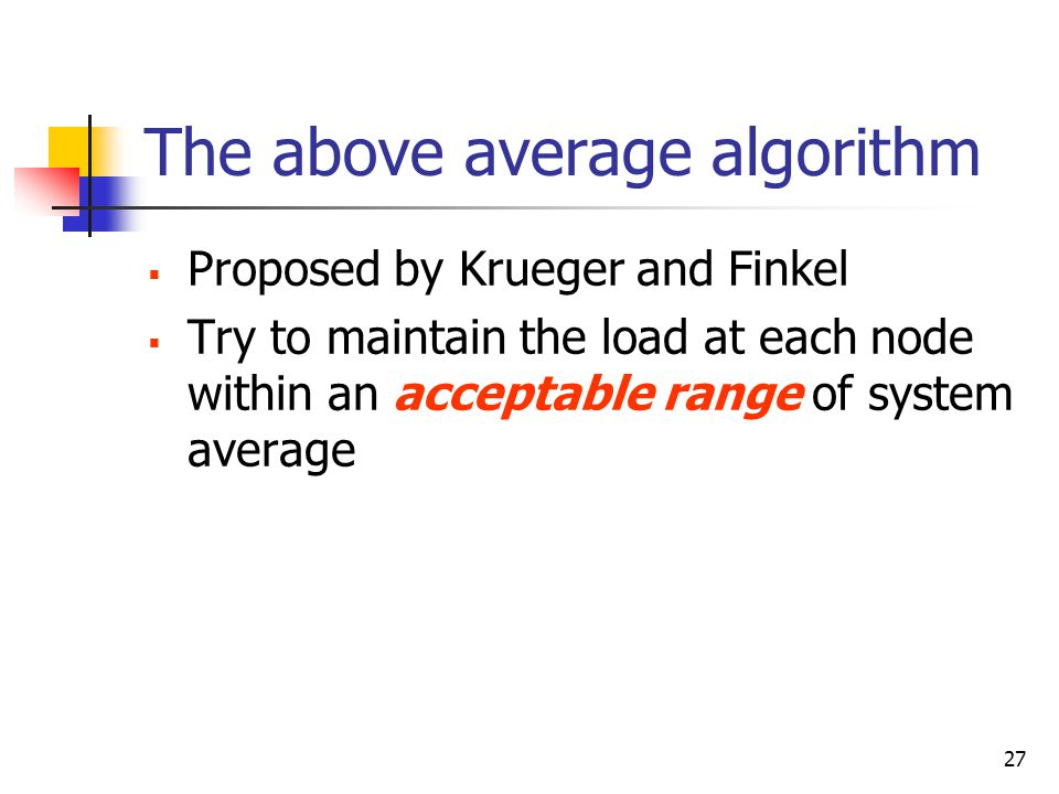 27 The above average algorithm  Proposed by Krueger and Finkel  Try to maintain the load at each node within an acceptable range of system average