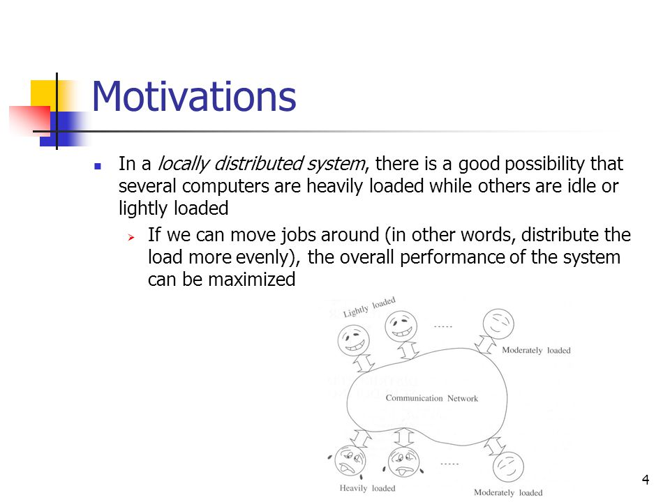 4 Motivations In a locally distributed system, there is a good possibility that several computers are heavily loaded while others are idle or lightly