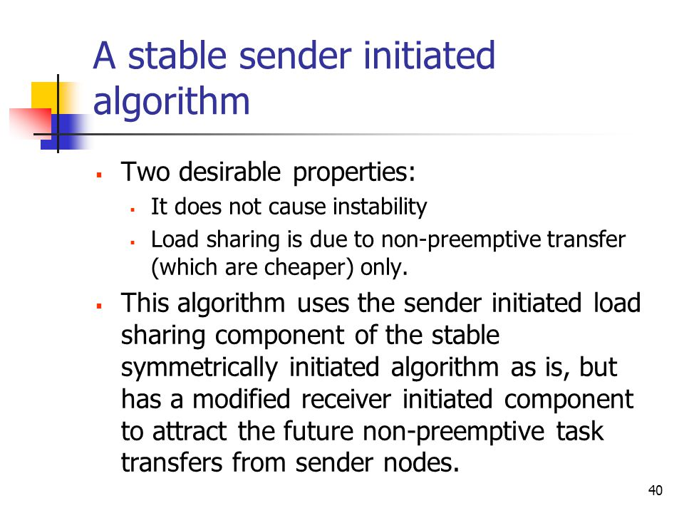40 A stable sender initiated algorithm  Two desirable properties:  It does not cause instability  Load sharing is due to non-preemptive transfer (which are cheaper) only.