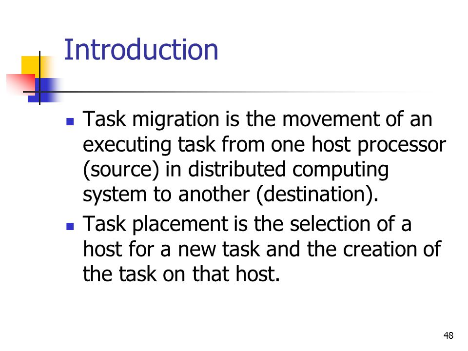48 Introduction Task migration is the movement of an executing task from one host processor (source) in distributed computing system to another (desti