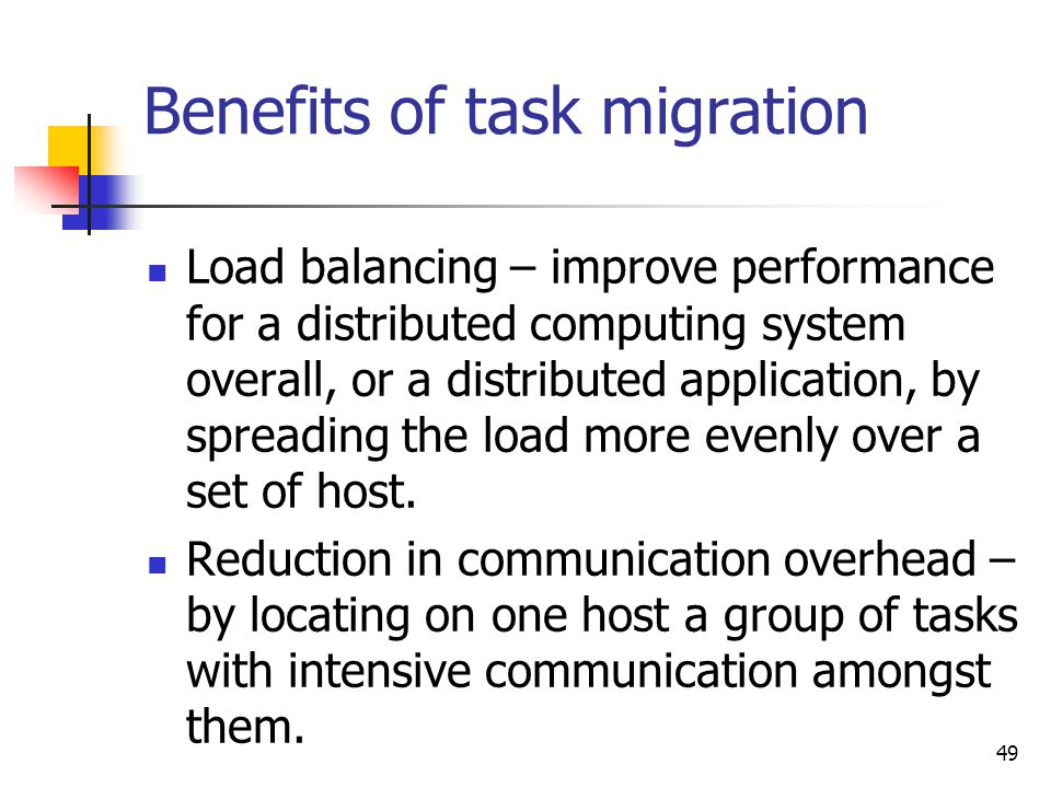 49 Benefits of task migration Load balancing – improve performance for a distributed computing system overall, or a distributed application, by spread
