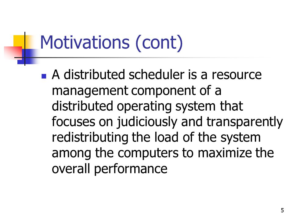 5 Motivations (cont) A distributed scheduler is a resource management component of a distributed operating system that focuses on judiciously and transparently redistributing the load of the system among the computers to maximize the overall performance