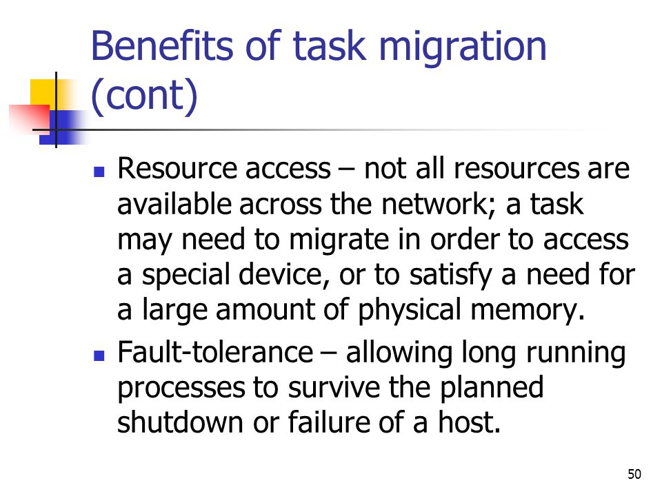 50 Benefits of task migration (cont) Resource access – not all resources are available across the network; a task may need to migrate in order to acce