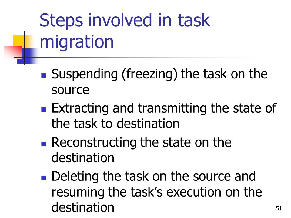51 Steps involved in task migration Suspending (freezing) the task on the source Extracting and transmitting the state of the task to destination Reconstructing the state on the destination Deleting the task on the source and resuming the task's execution on the destination