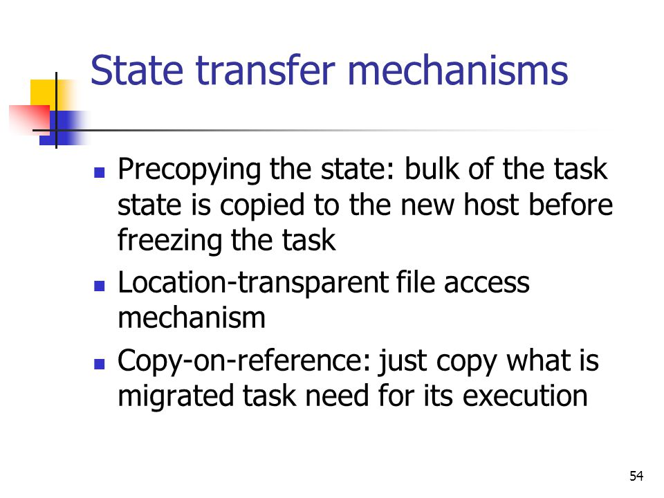 54 State transfer mechanisms Precopying the state: bulk of the task state is copied to the new host before freezing the task Location-transparent file