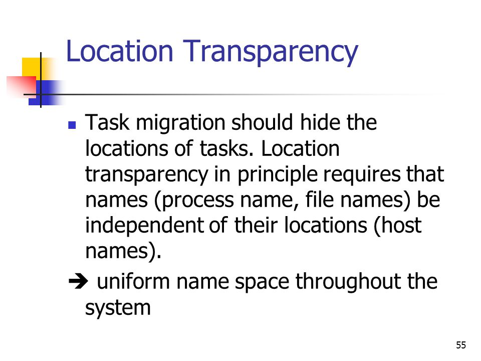 55 Location Transparency Task migration should hide the locations of tasks. Location transparency in principle requires that names (process name, file