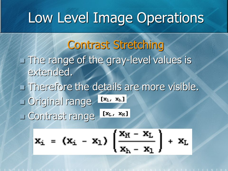 Low Level Image Operations Contrast Stretching The range of the gray-level values is extended. The range of the gray-level values is extended. Therefo