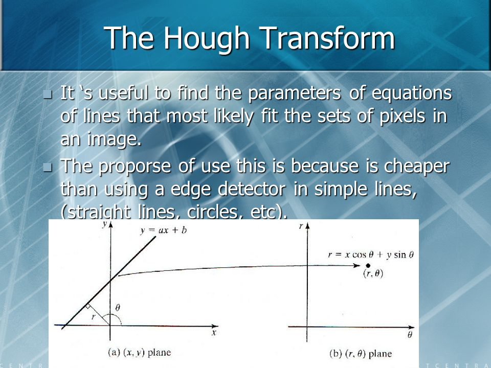 The Hough Transform It 's useful to find the parameters of equations of lines that most likely fit the sets of pixels in an image. It 's useful to fin