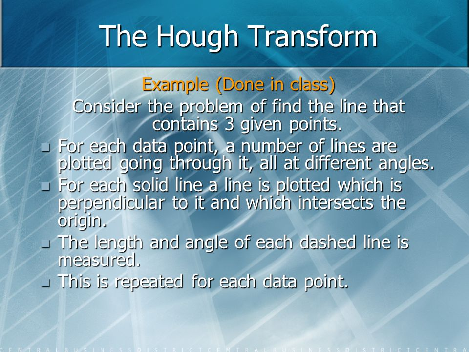 The Hough Transform Example (Done in class) Consider the problem of find the line that contains 3 given points. For each data point, a number of lines
