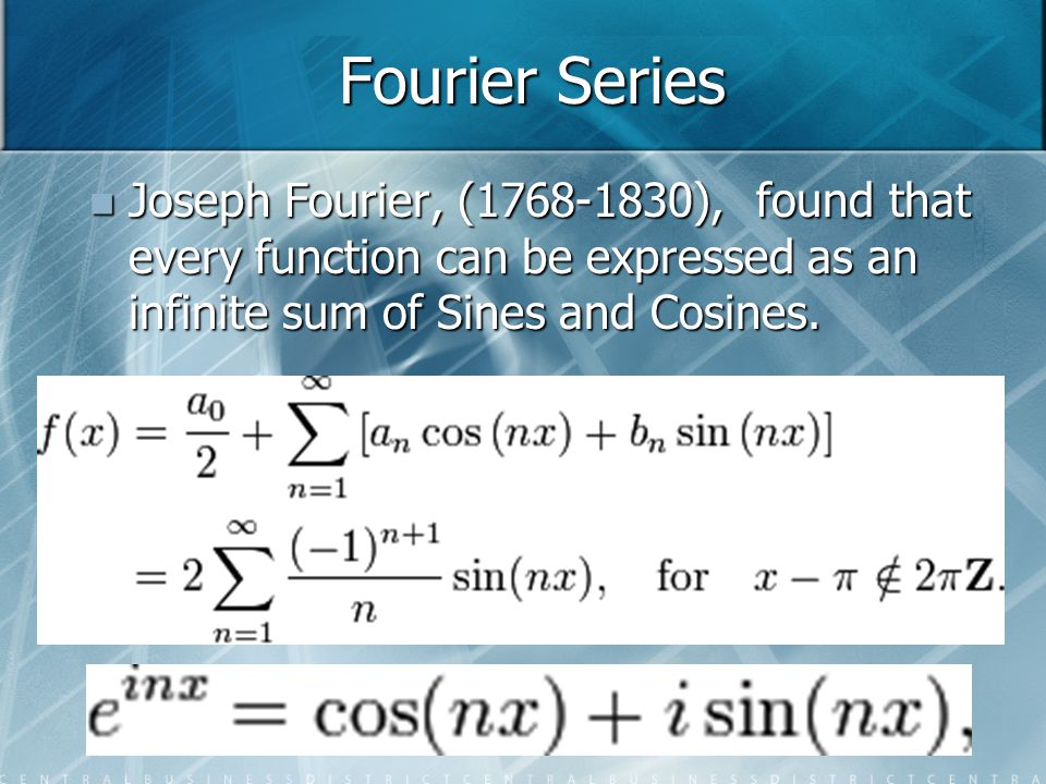 Fourier Series Joseph Fourier, (1768-1830), found that every function can be expressed as an infinite sum of Sines and Cosines. Joseph Fourier, (1768-