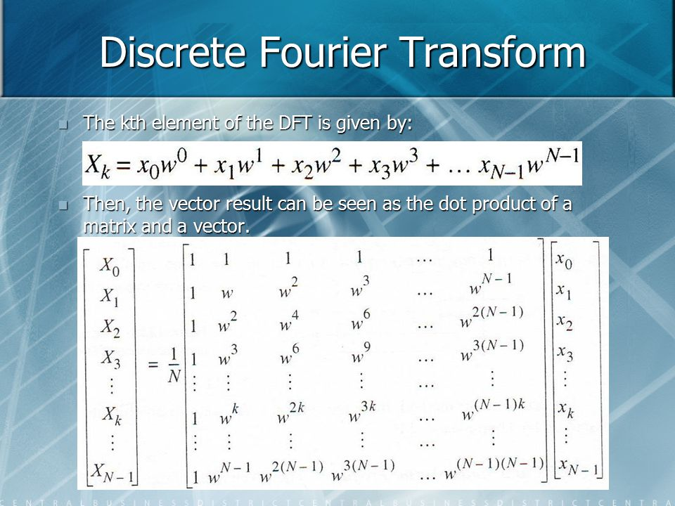 Discrete Fourier Transform The kth element of the DFT is given by: The kth element of the DFT is given by: Then, the vector result can be seen as the