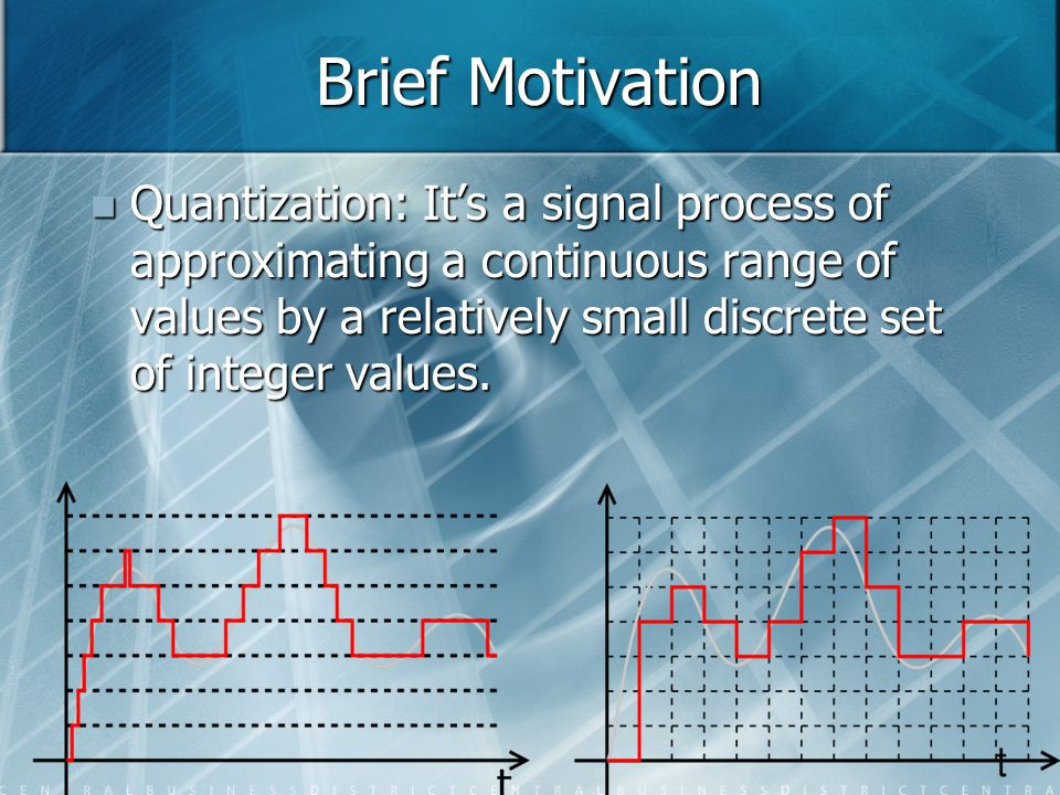 Brief Motivation Quantization: It's a signal process of approximating a continuous range of values by a relatively small discrete set of integer value