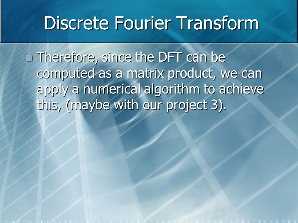 Discrete Fourier Transform Therefore, since the DFT can be computed as a matrix product, we can apply a numerical algorithm to achieve this, (maybe wi