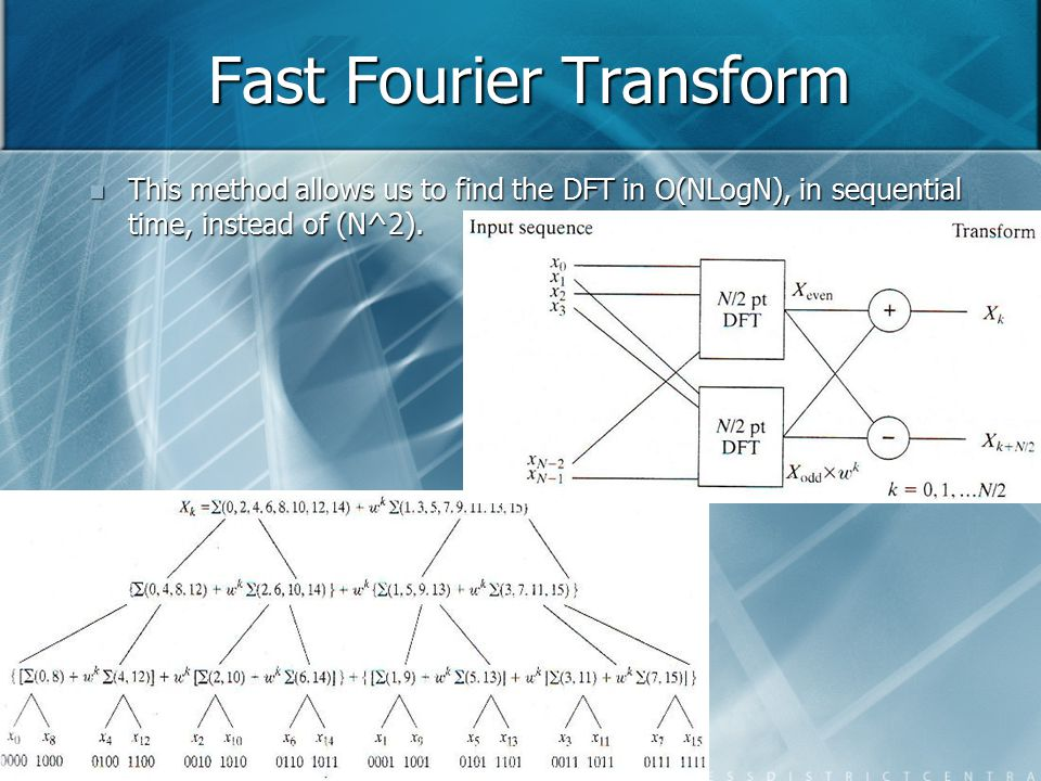Fast Fourier Transform This method allows us to find the DFT in O(NLogN), in sequential time, instead of (N^2). This method allows us to find the DFT