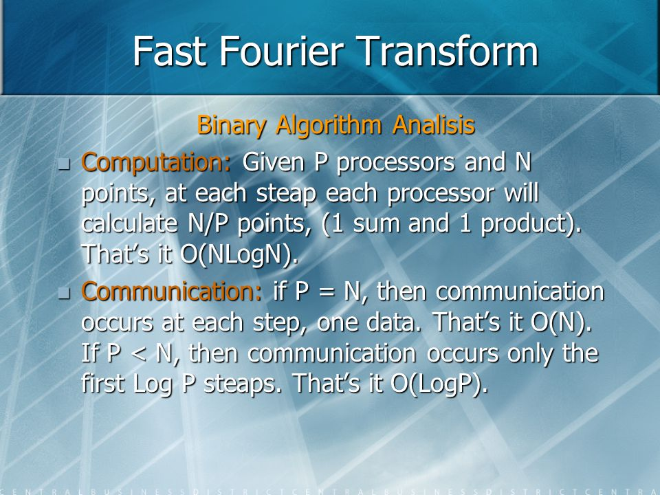 Fast Fourier Transform Binary Algorithm Analisis Computation: Given P processors and N points, at each steap each processor will calculate N/P points,