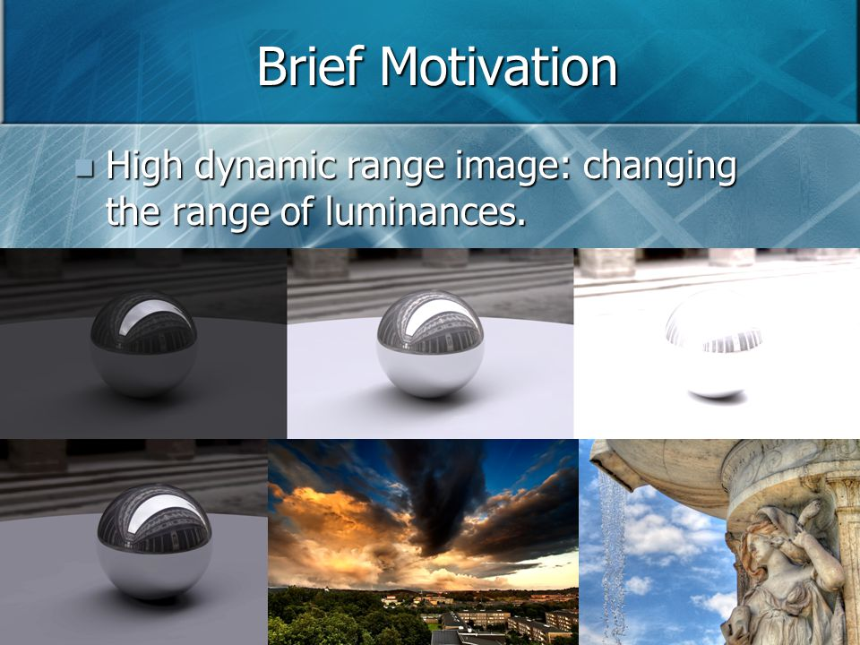 Brief Motivation High dynamic range image: changing the range of luminances.