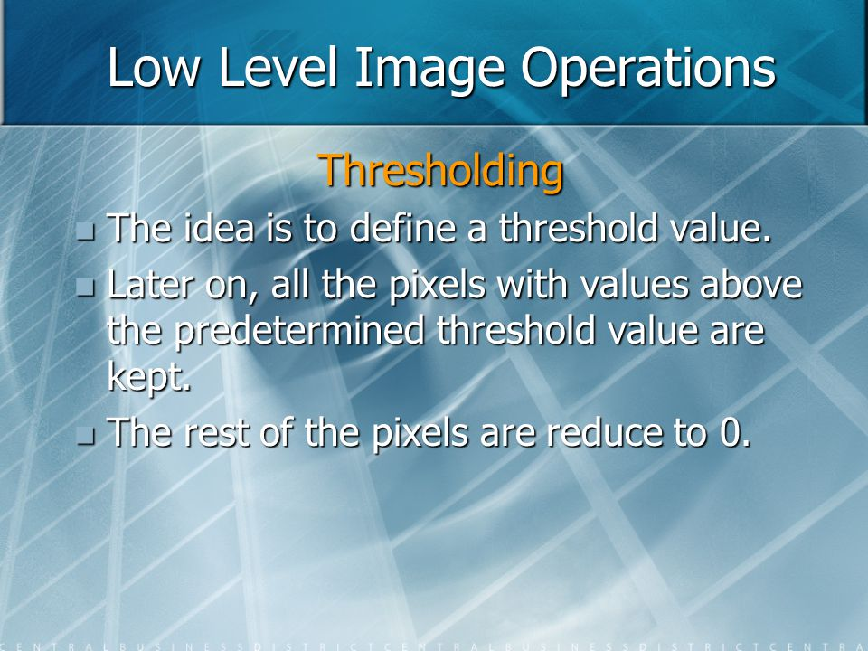 Low Level Image Operations Thresholding The idea is to define a threshold value. The idea is to define a threshold value. Later on, all the pixels wit