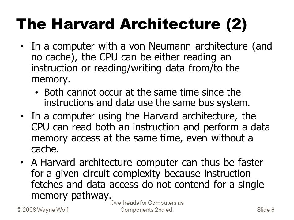 © 2008 Wayne Wolf Overheads for Computers as Components 2nd ed.Slide 5 The Harvard Architecture (1) Harvard architecture is a computer architecture with physically separate storage and signal pathways for instructions and data.