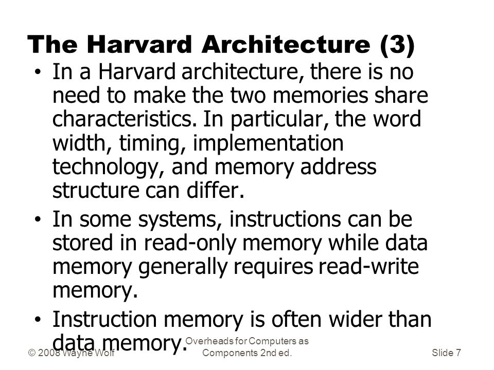 © 2008 Wayne Wolf Overheads for Computers as Components 2nd ed.Slide 6 The Harvard Architecture (2) In a computer with a von Neumann architecture (and no cache), the CPU can be either reading an instruction or reading/writing data from/to the memory.